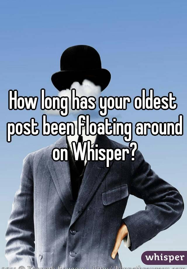 How long has your oldest post been floating around on Whisper?