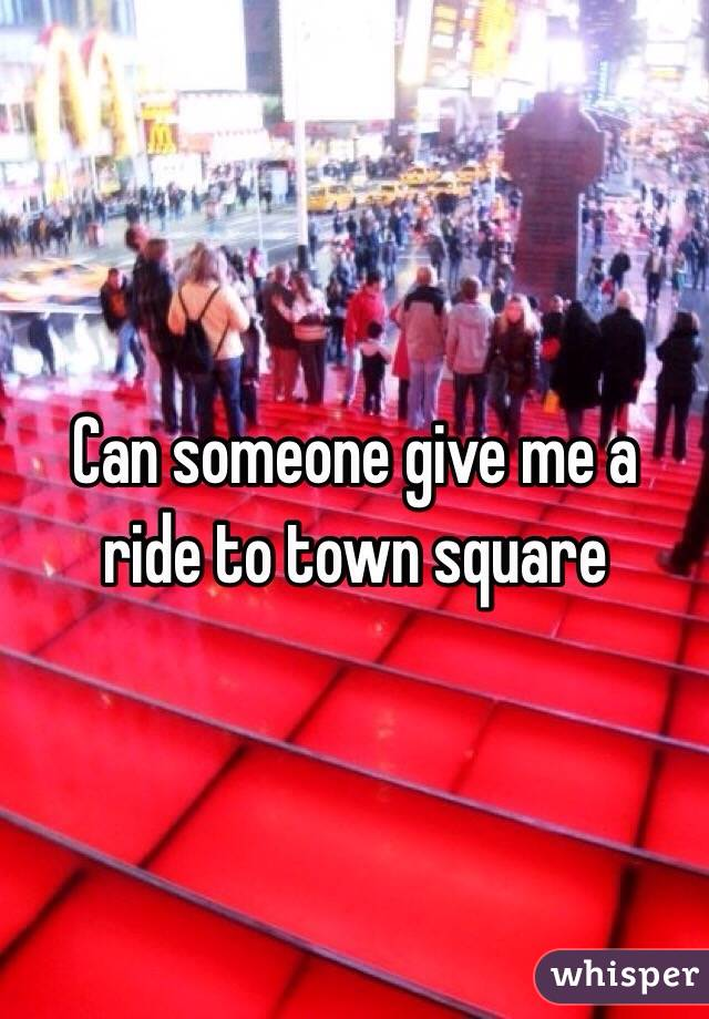 Can someone give me a ride to town square