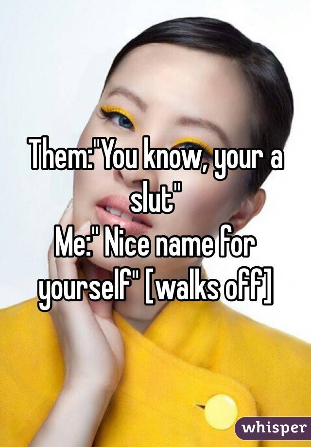 "Them:""You know, your a slut""  Me:"" Nice name for yourself"" [walks off]"