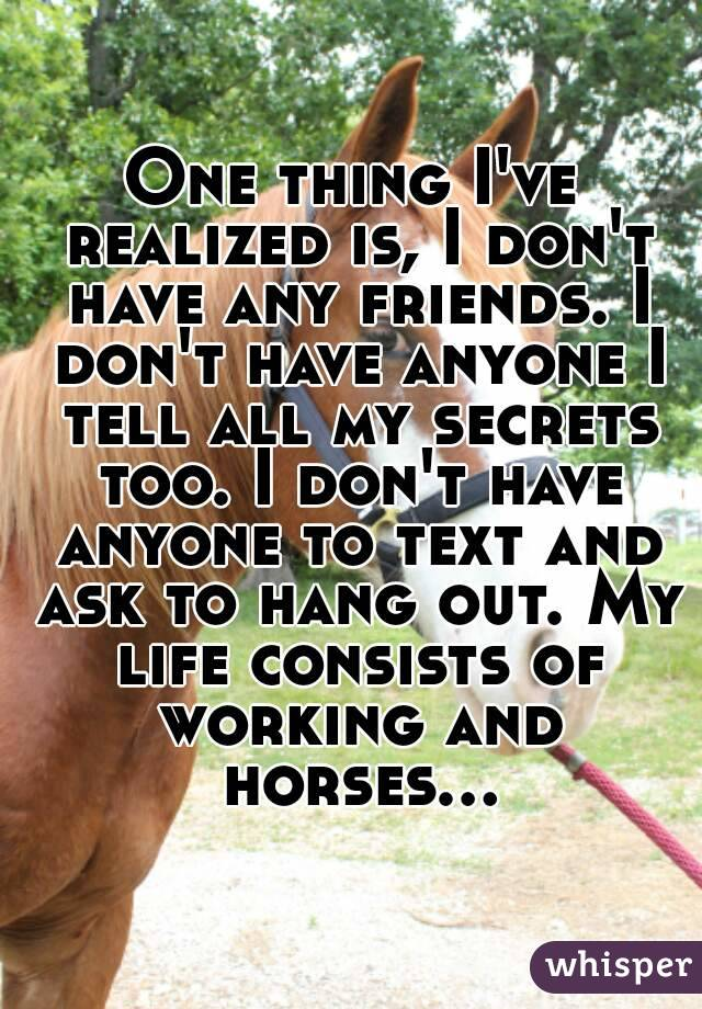 One thing I've realized is, I don't have any friends. I don't have anyone I tell all my secrets too. I don't have anyone to text and ask to hang out. My life consists of working and horses...