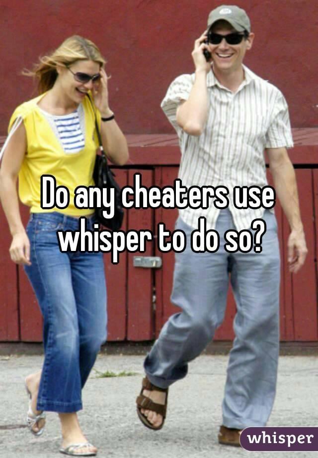 Do any cheaters use whisper to do so?