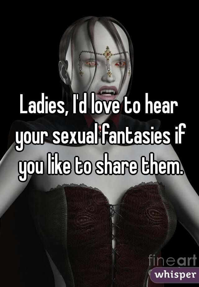 Ladies, I'd love to hear your sexual fantasies if you like to share them.
