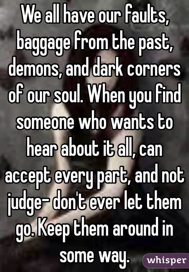 We all have our faults, baggage from the past, demons, and dark corners of our soul. When you find someone who wants to hear about it all, can accept every part, and not judge- don't ever let them go. Keep them around in some way.