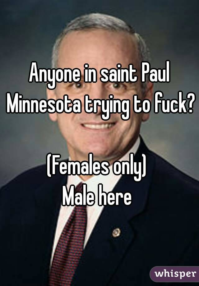 Anyone in saint Paul Minnesota trying to fuck?  (Females only)  Male here