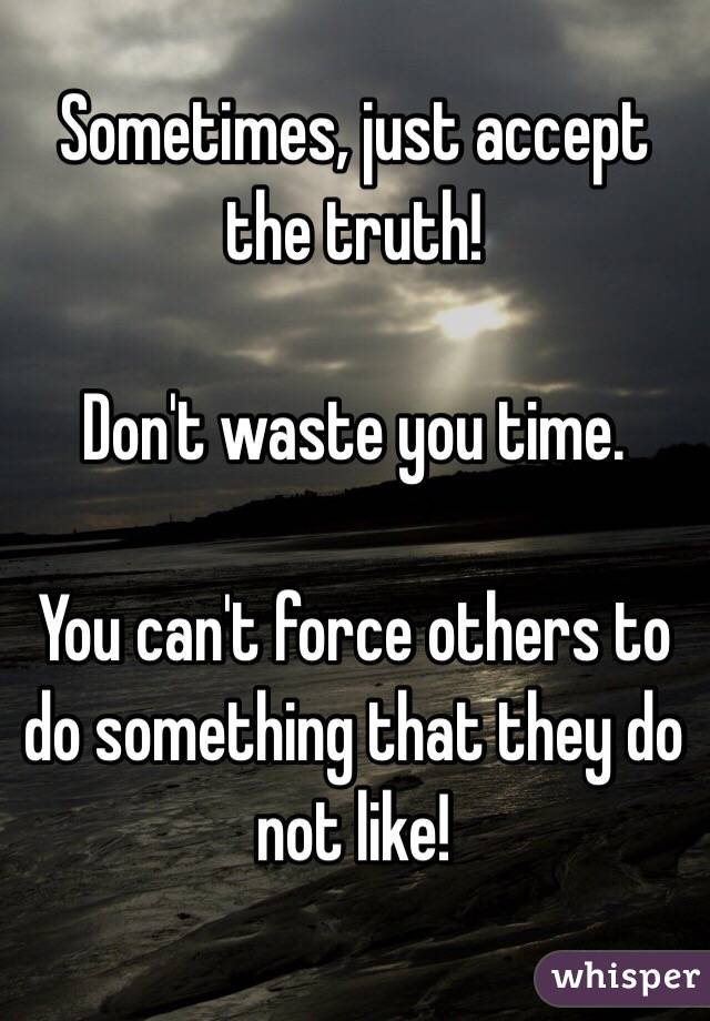 Sometimes, just accept the truth!  Don't waste you time.  You can't force others to do something that they do not like!