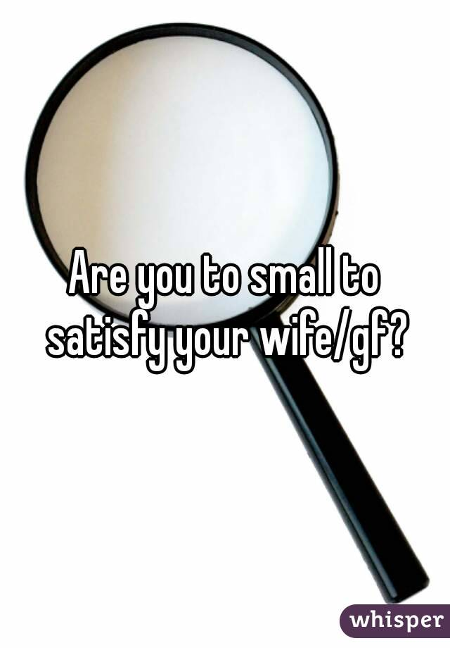 Are you to small to satisfy your wife/gf?