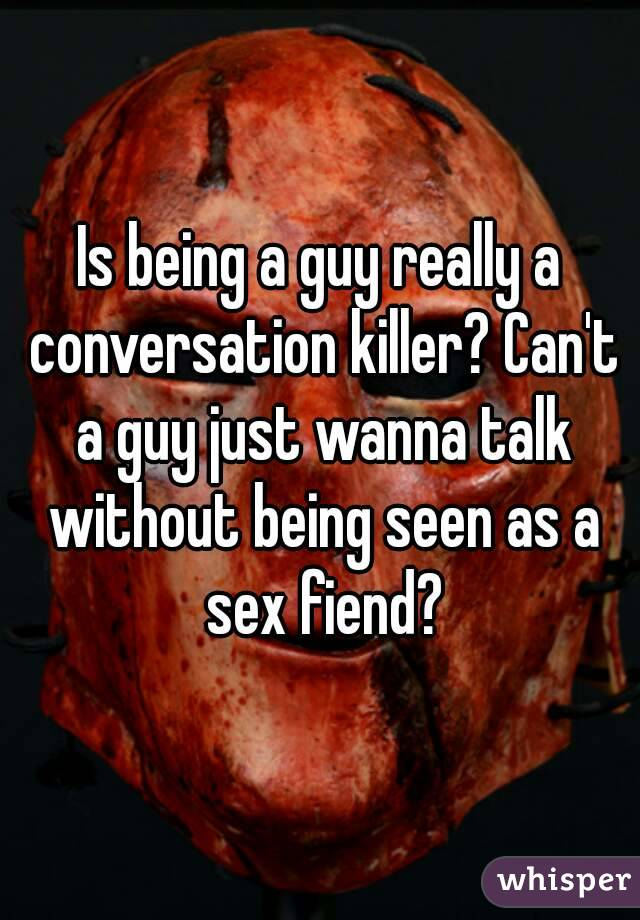 Is being a guy really a conversation killer? Can't a guy just wanna talk without being seen as a sex fiend?