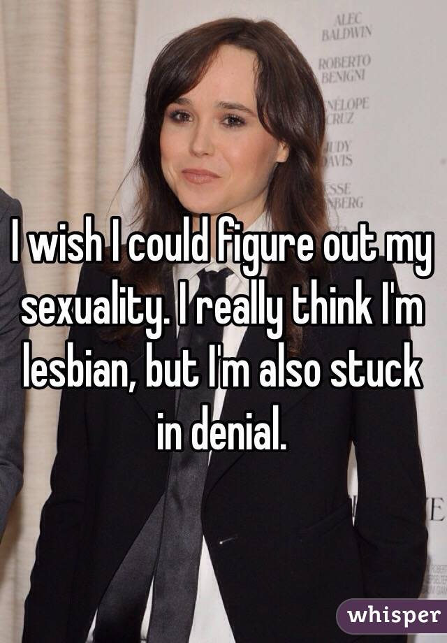 I wish I could figure out my sexuality. I really think I'm lesbian, but I'm also stuck in denial.
