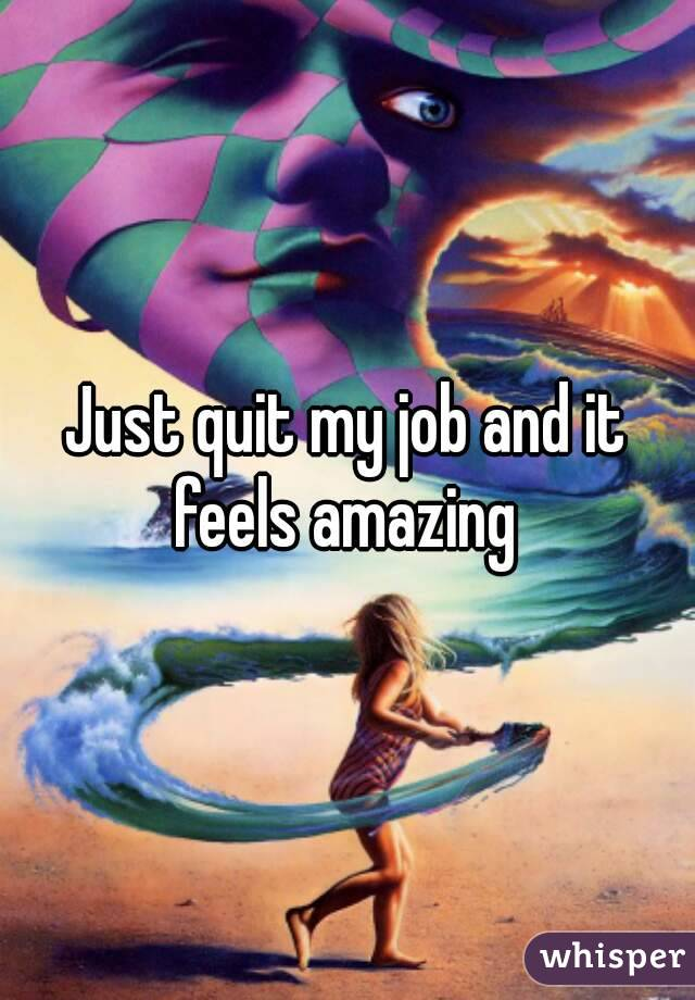 Just quit my job and it feels amazing
