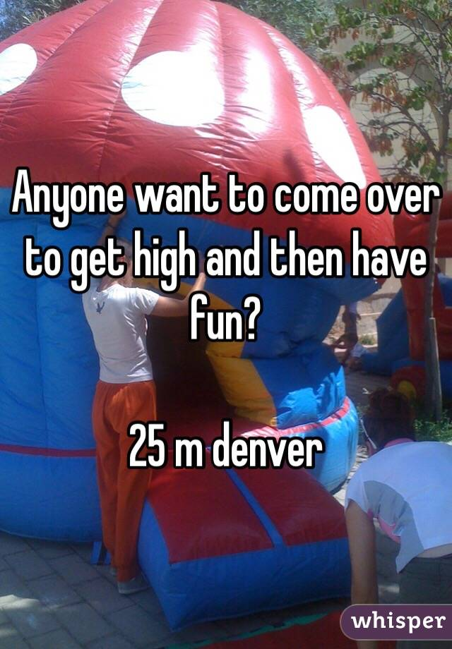 Anyone want to come over to get high and then have fun?  25 m denver