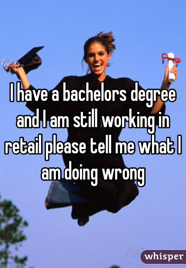 I have a bachelors degree and I am still working in retail please tell me what I am doing wrong