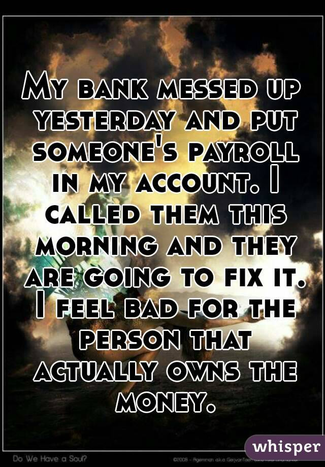 My bank messed up yesterday and put someone's payroll in my account. I called them this morning and they are going to fix it. I feel bad for the person that actually owns the money.