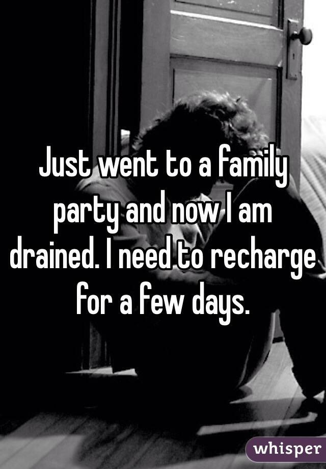 Just went to a family party and now I am drained. I need to recharge for a few days.