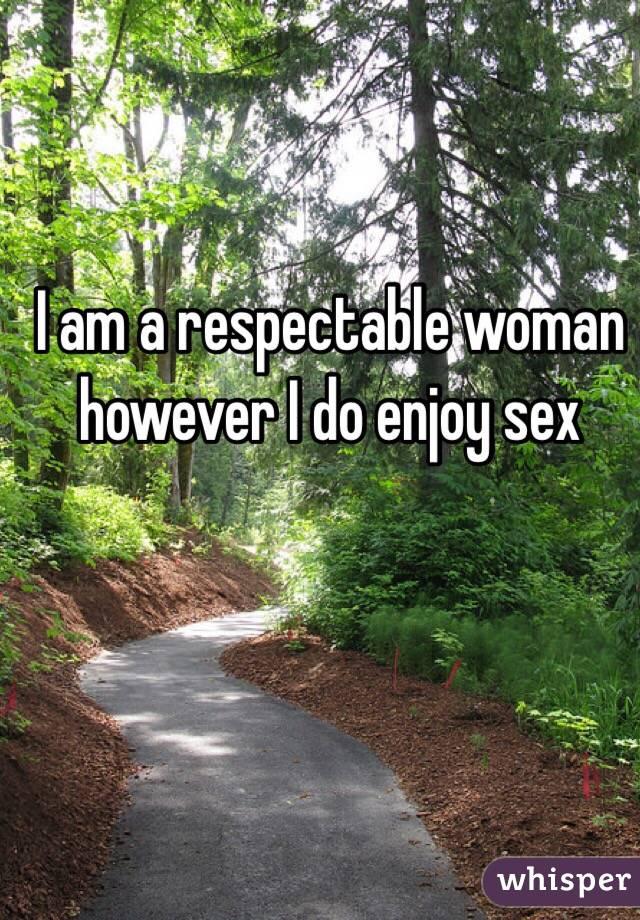 I am a respectable woman however I do enjoy sex