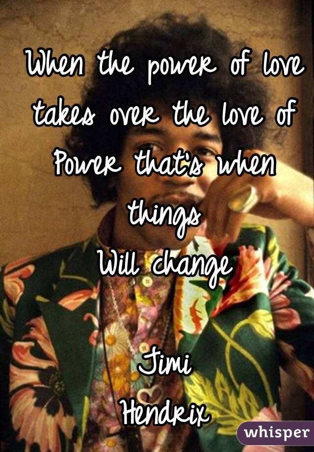 When the power of love takes over the love of  Power that's when things  Will change                  Jimi Hendrix