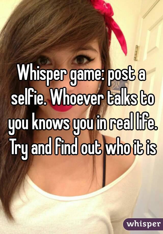 Whisper game: post a selfie. Whoever talks to you knows you in real life. Try and find out who it is