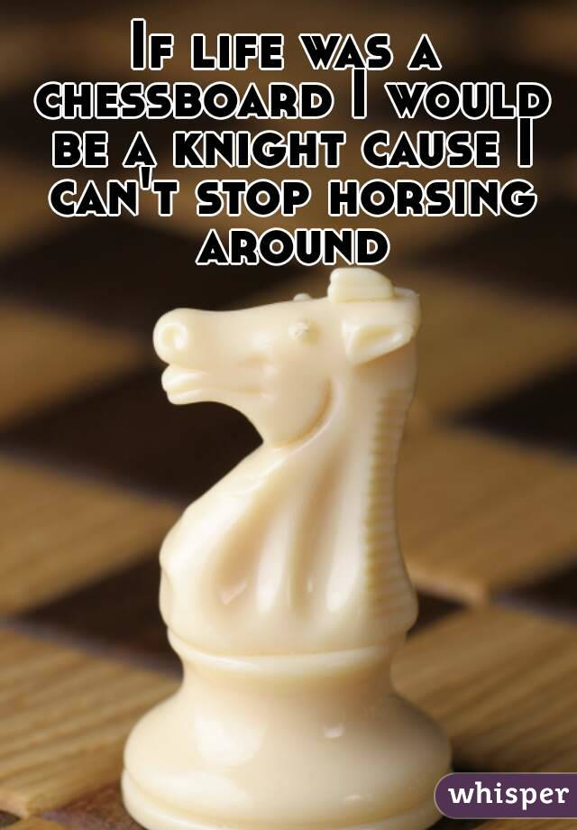 If life was a chessboard I would be a knight cause I can't stop horsing around