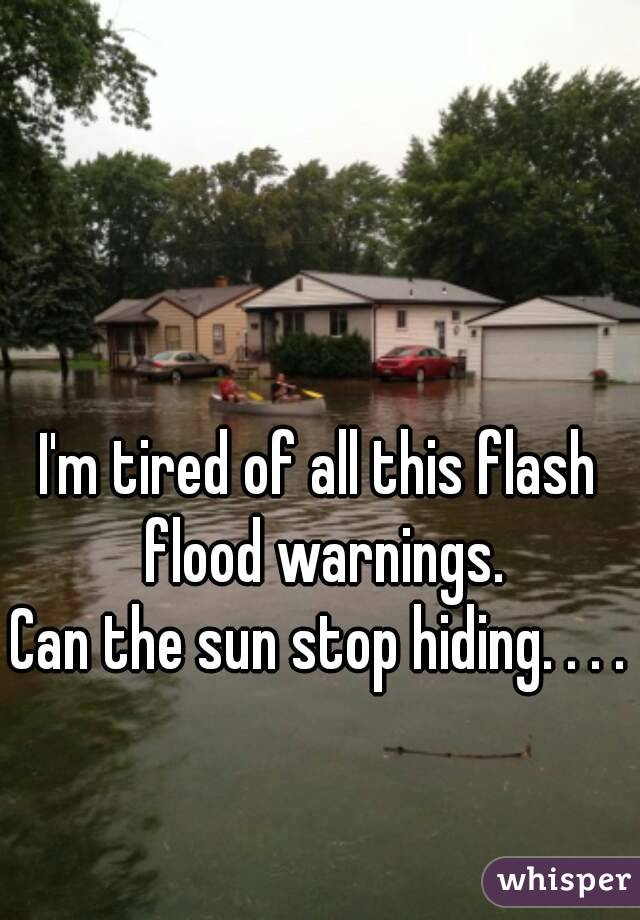 I'm tired of all this flash flood warnings. Can the sun stop hiding. . . .