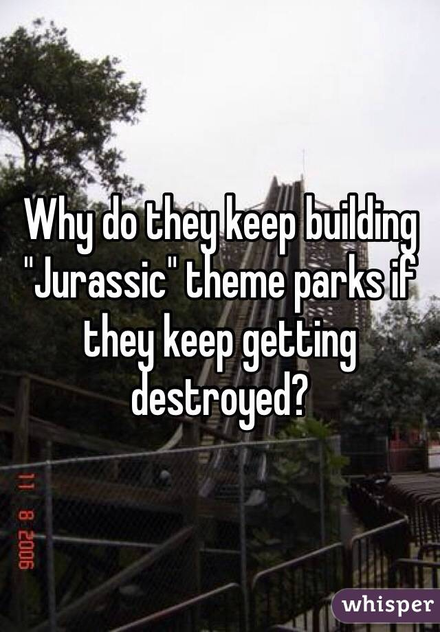 """Why do they keep building """"Jurassic"""" theme parks if they keep getting destroyed?"""