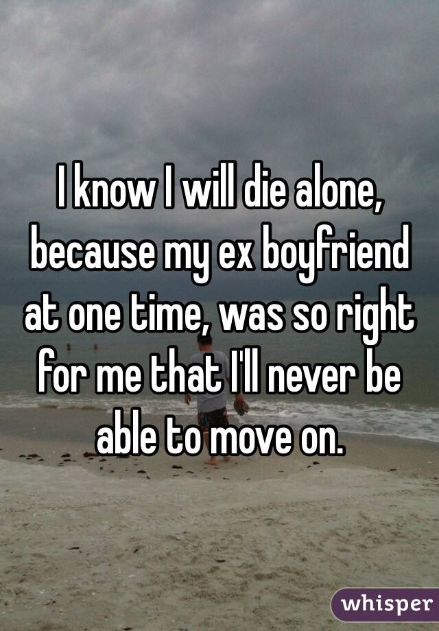 I know I will die alone, because my ex boyfriend at one time, was so right for me that I'll never be able to move on.