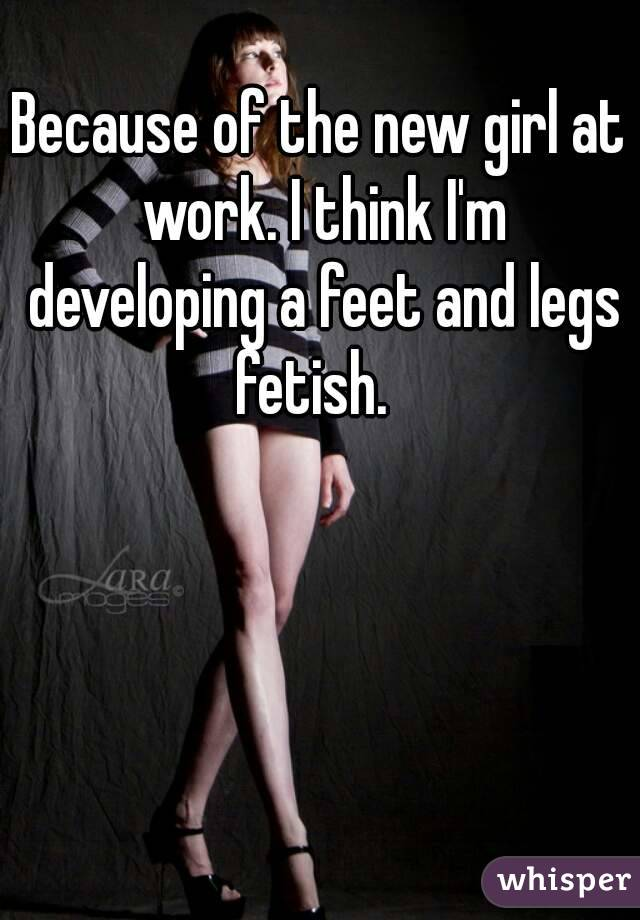 Because of the new girl at work. I think I'm developing a feet and legs fetish.