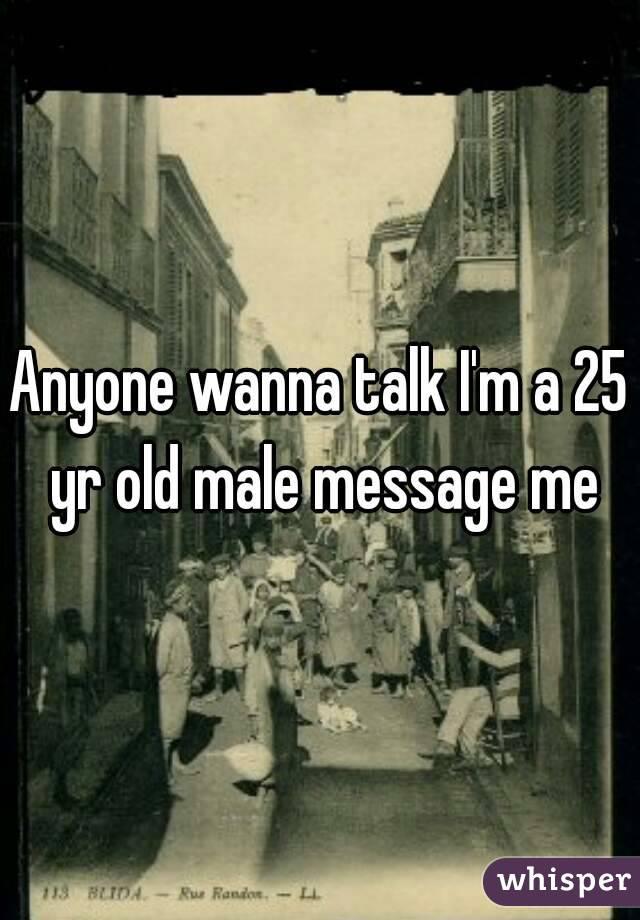 Anyone wanna talk I'm a 25 yr old male message me