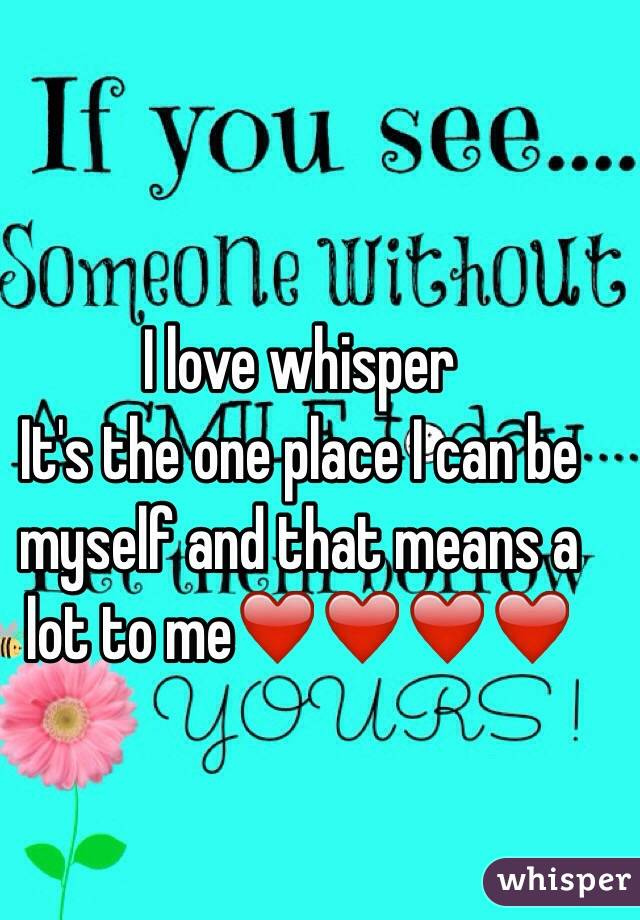 I love whisper It's the one place I can be myself and that means a lot to me❤️❤️❤️❤️