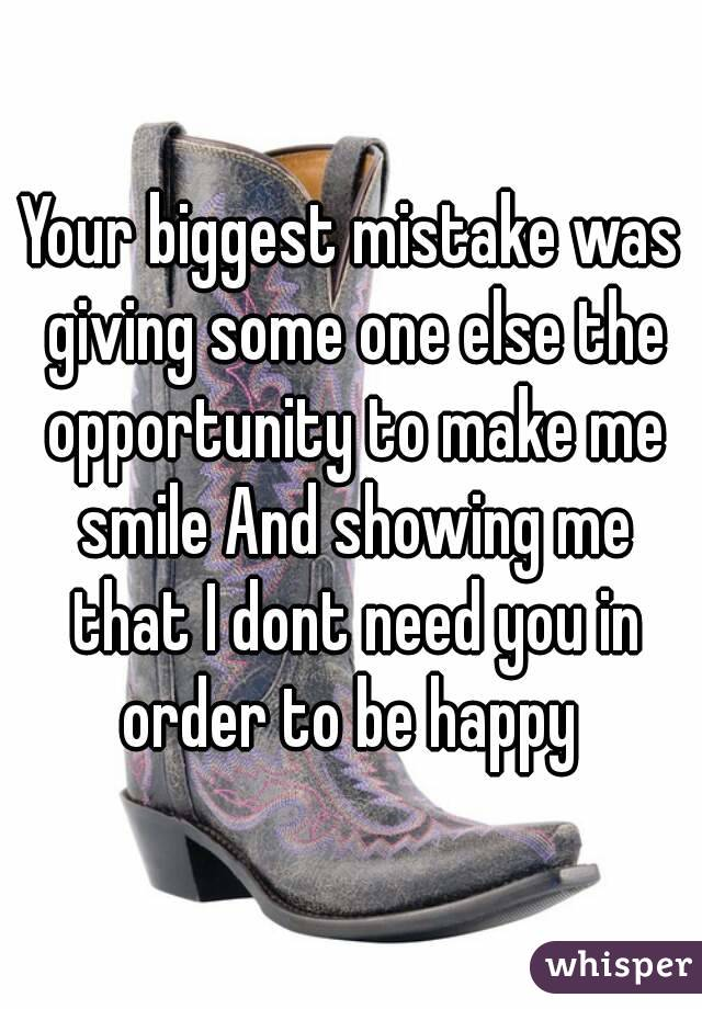 Your biggest mistake was giving some one else the opportunity to make me smile And showing me that I dont need you in order to be happy