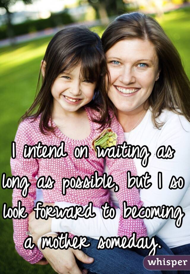 I intend on waiting as long as possible, but I so look forward to becoming a mother someday.