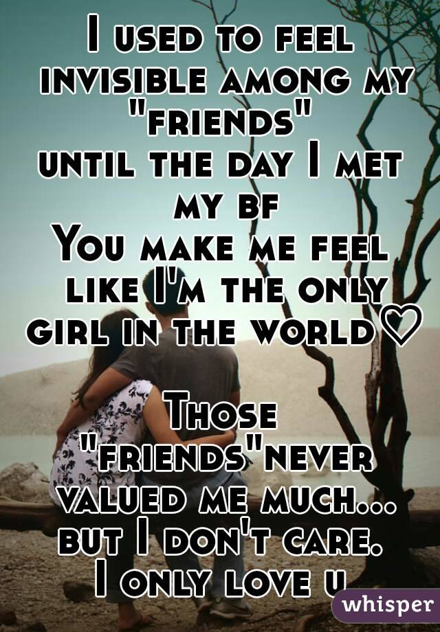 "I used to feel invisible among my ""friends""  until the day I met my bf You make me feel like I'm the only girl in the world♡  Those ""friends""never valued me much... but I don't care.  I only love u"