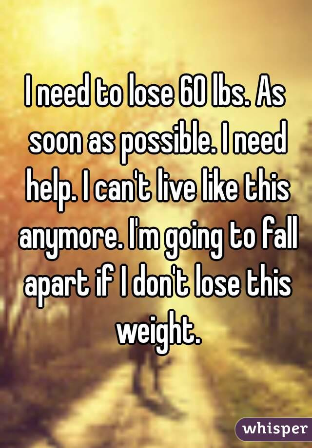 I need to lose 60 lbs. As soon as possible. I need help. I can't live like this anymore. I'm going to fall apart if I don't lose this weight.