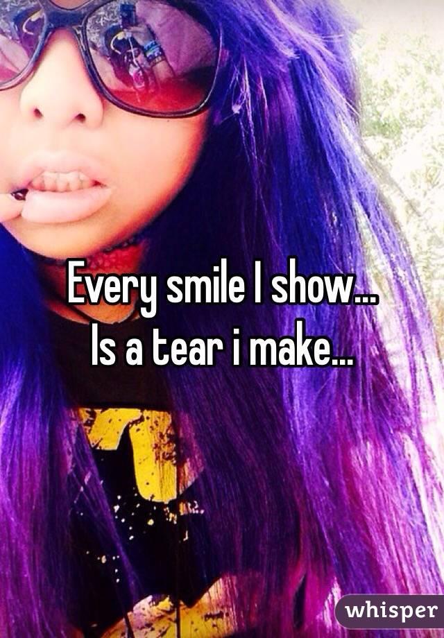 Every smile I show...  Is a tear i make...