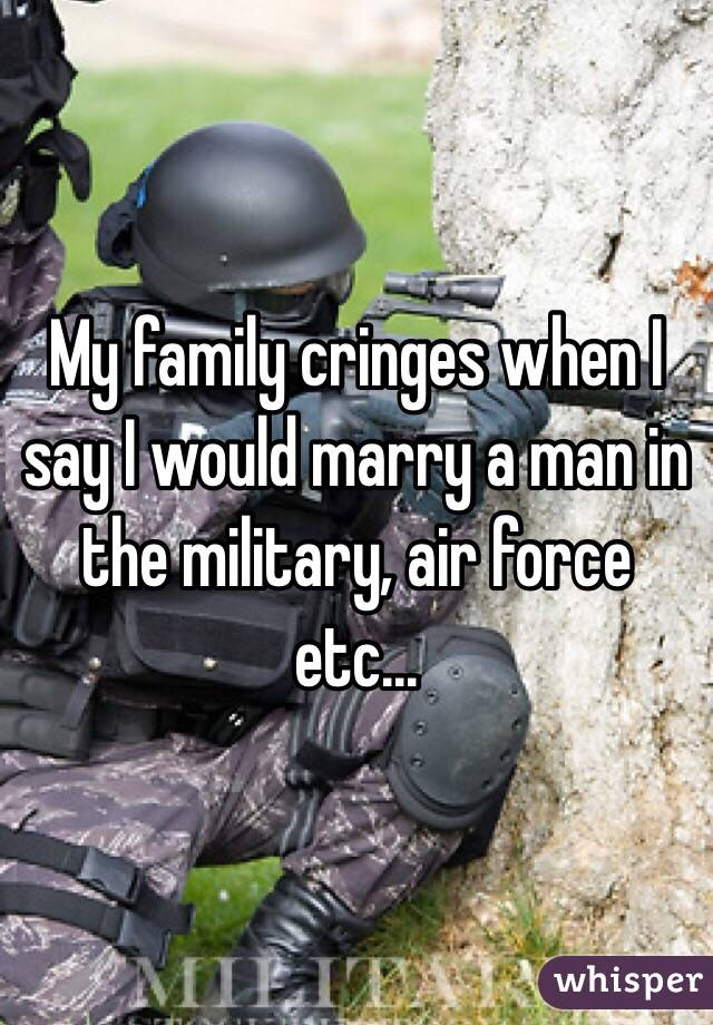 My family cringes when I say I would marry a man in the military, air force etc...