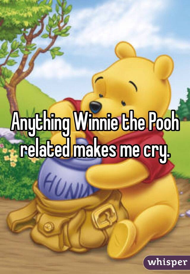 Anything Winnie the Pooh related makes me cry.