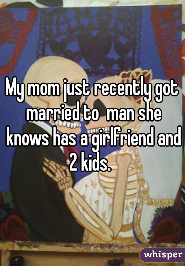 My mom just recently got married to  man she knows has a girlfriend and 2 kids.