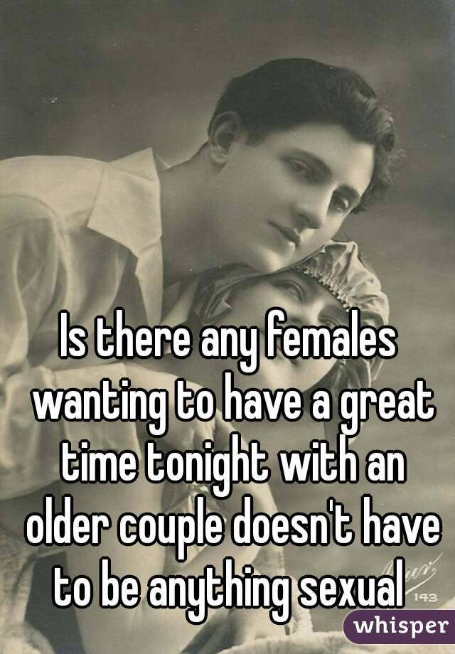 Is there any females wanting to have a great time tonight with an older couple doesn't have to be anything sexual