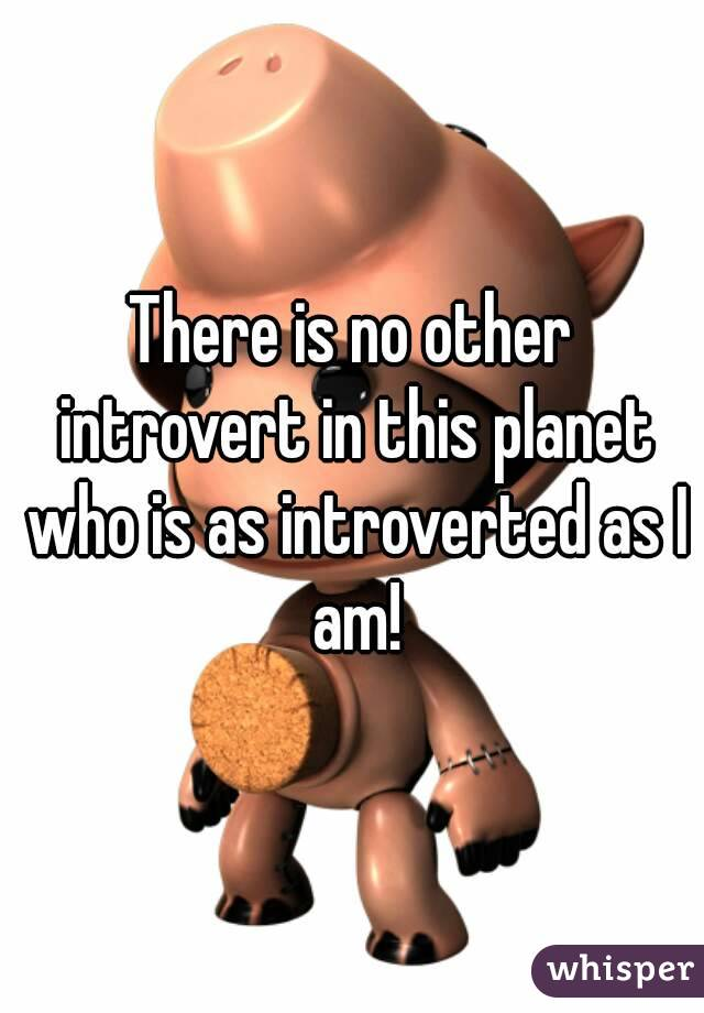 There is no other introvert in this planet who is as introverted as I am!