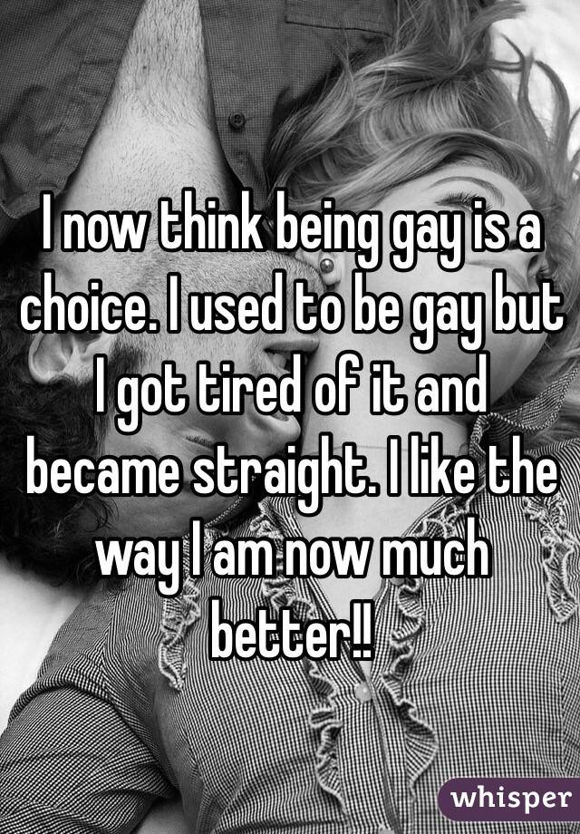 I now think being gay is a choice. I used to be gay but I got tired of it and became straight. I like the way I am now much better!!