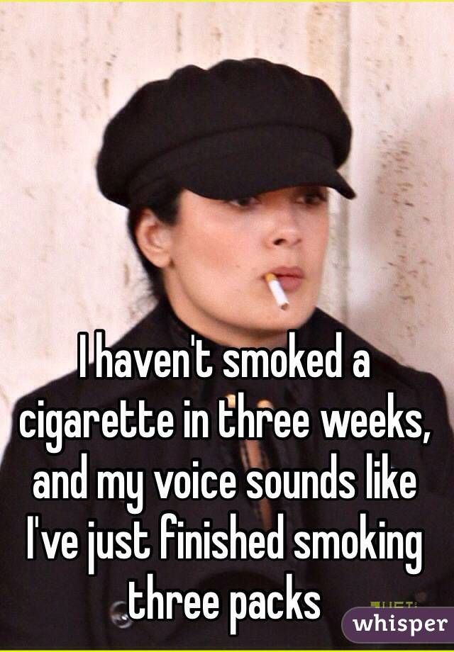I haven't smoked a cigarette in three weeks, and my voice sounds like I've just finished smoking three packs