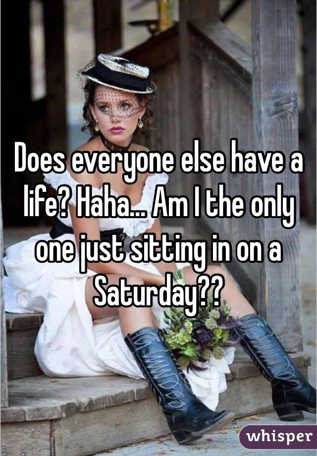 Does everyone else have a life? Haha... Am I the only one just sitting in on a Saturday??