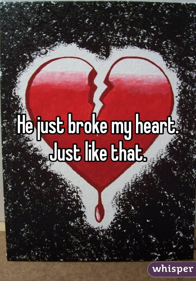 He just broke my heart. Just like that.