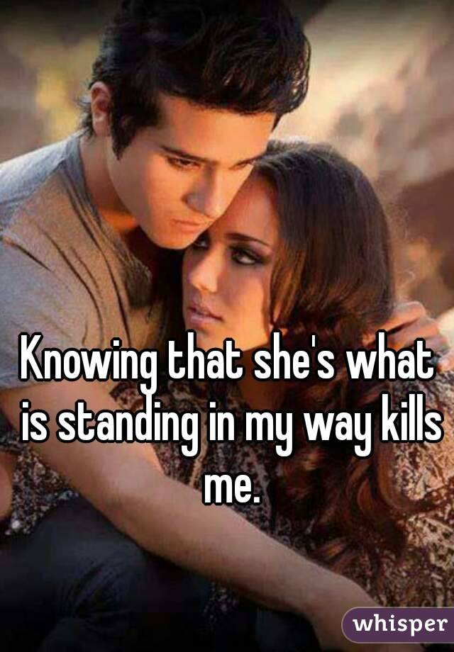 Knowing that she's what is standing in my way kills me.