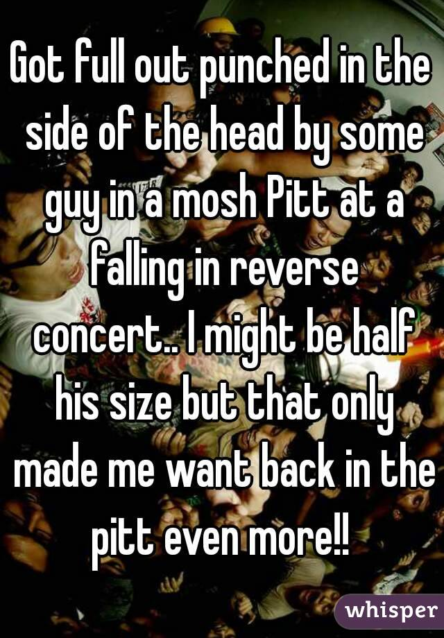 Got full out punched in the side of the head by some guy in a mosh Pitt at a falling in reverse concert.. I might be half his size but that only made me want back in the pitt even more!!