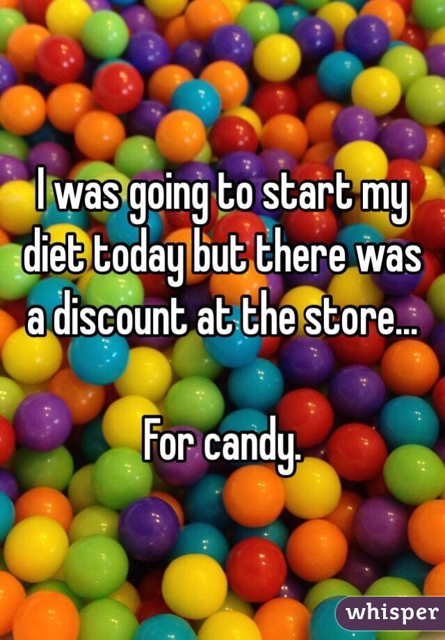 I was going to start my diet today but there was a discount at the store...  For candy.