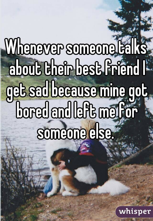 Whenever someone talks about their best friend I get sad because mine got bored and left me for someone else.