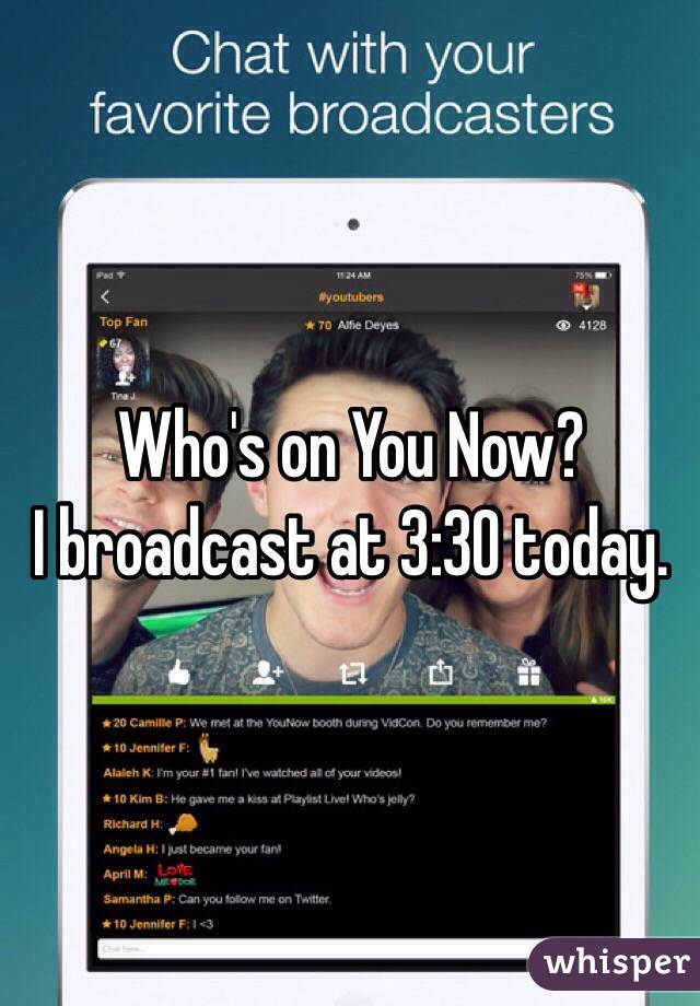 Who's on You Now? I broadcast at 3:30 today.