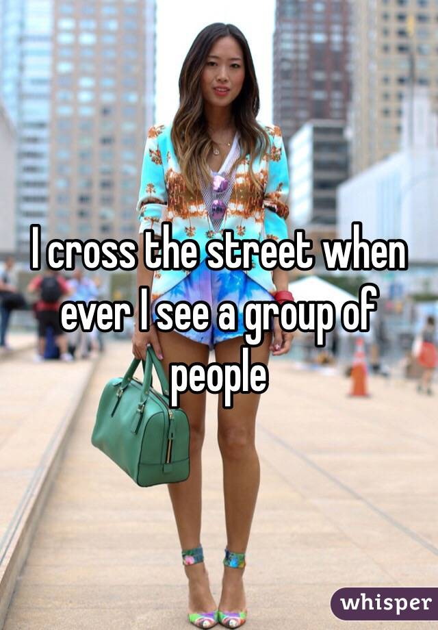 I cross the street when ever I see a group of people