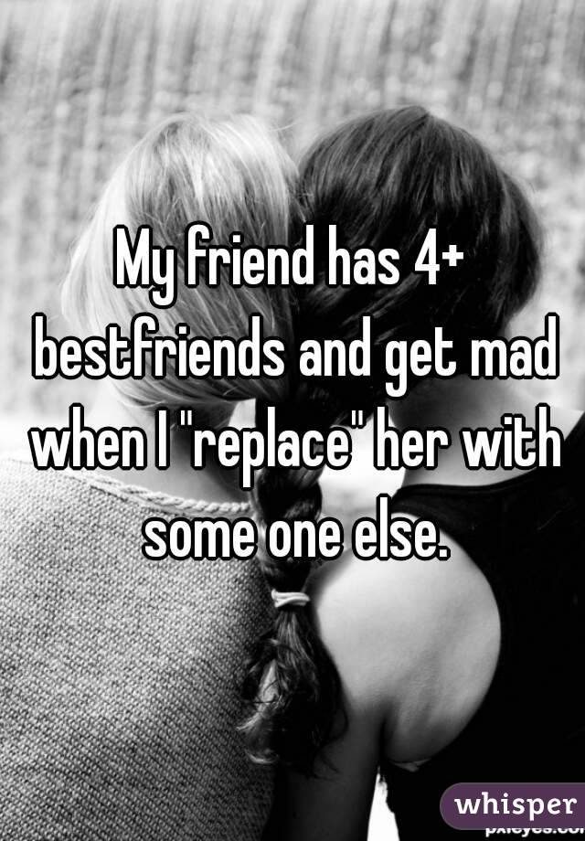 """My friend has 4+ bestfriends and get mad when I """"replace"""" her with some one else."""