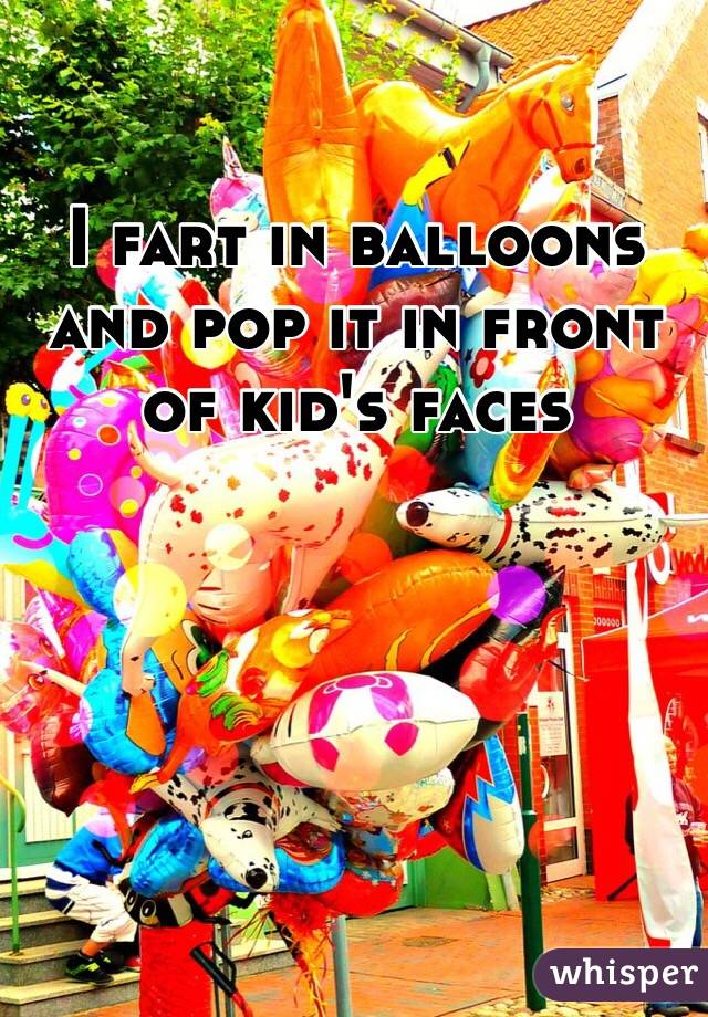 I fart in balloons and pop it in front of kid's faces
