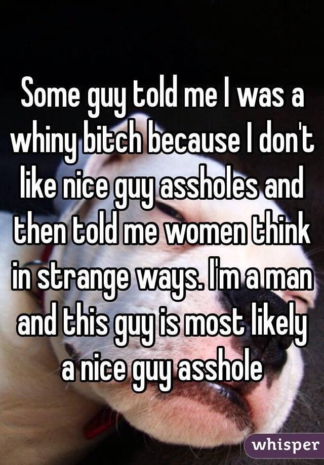 Some guy told me I was a whiny bitch because I don't like nice guy assholes and then told me women think in strange ways. I'm a man and this guy is most likely a nice guy asshole